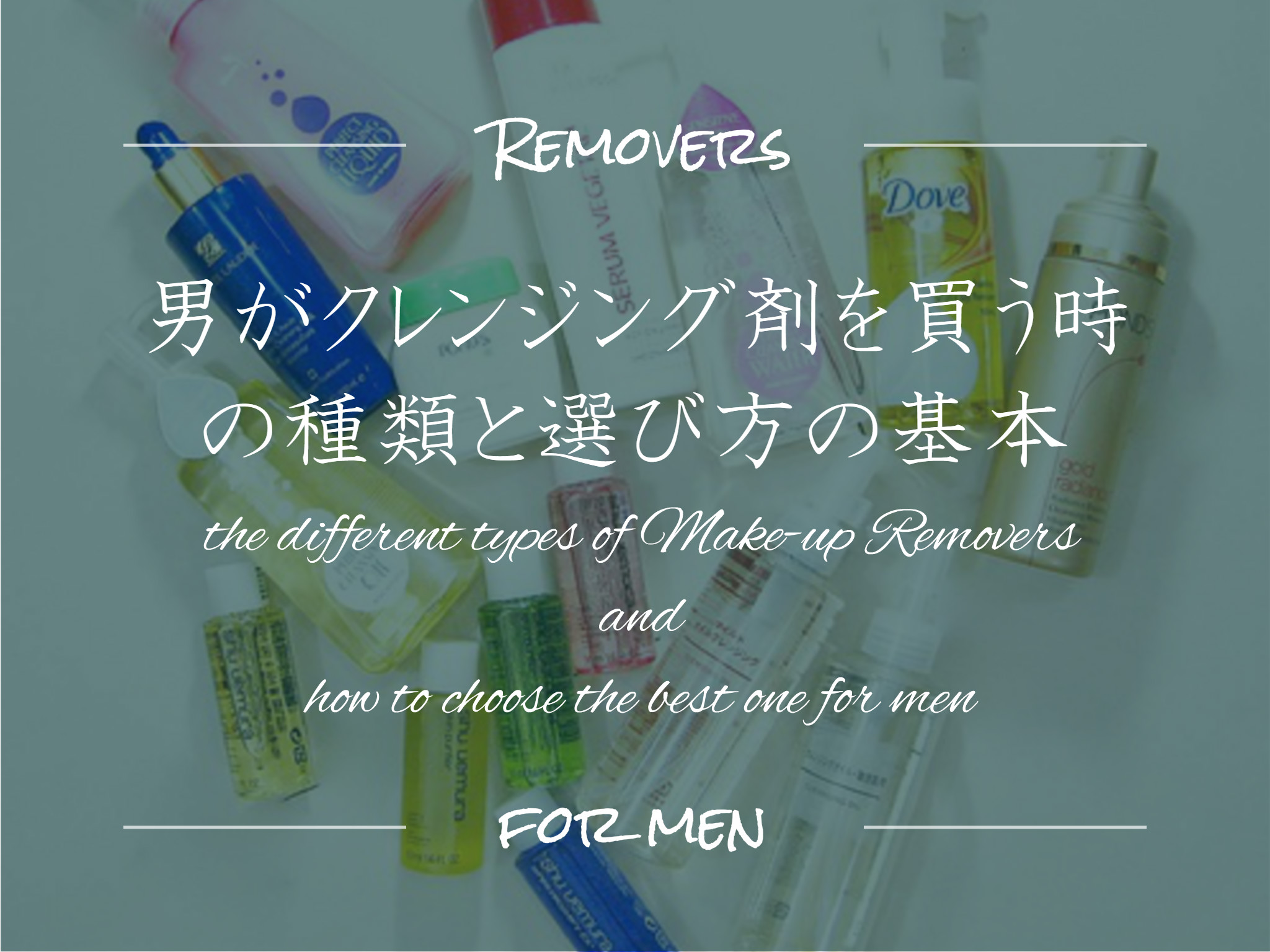 the different types of Make-up Removers and how to choose the best one for men 男がクレンジング剤を買う時の種類と選び方の基本
